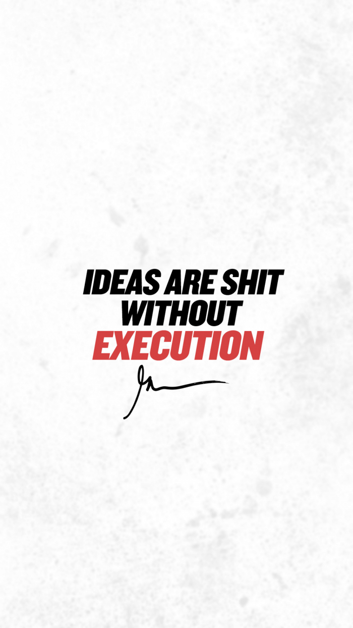 Ideas are shit without execution