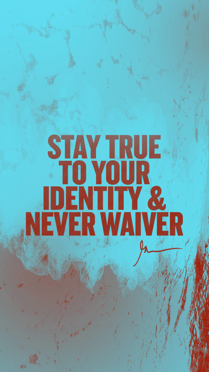 Stay true to your identity & never waiver