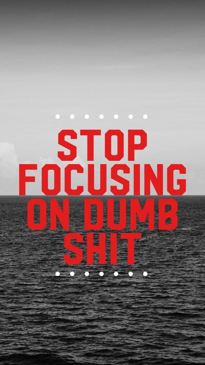 Stop Focusing on Dumb Shit