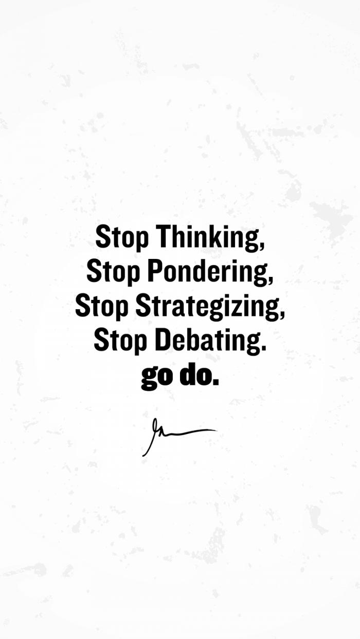Stop thinking stop pondering stop strategizing stop debating go do