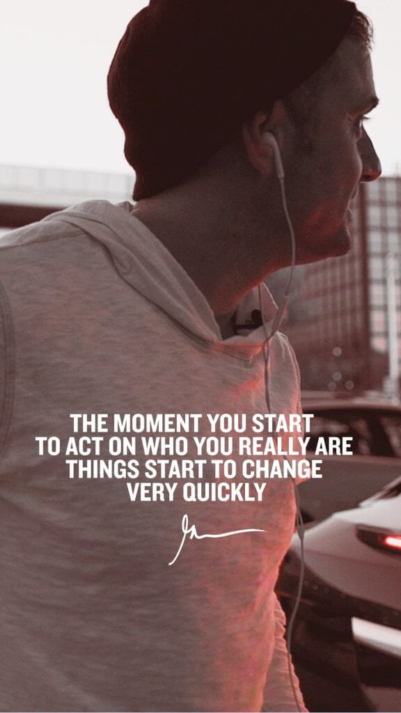 The Moment You Start To Act On Who You Really Are Things Start To Change Very Quickly
