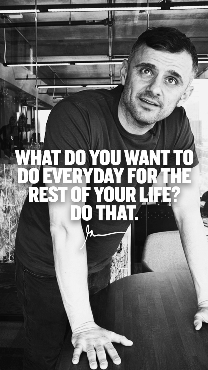 What do you want to do everyday for the rest of your life do that