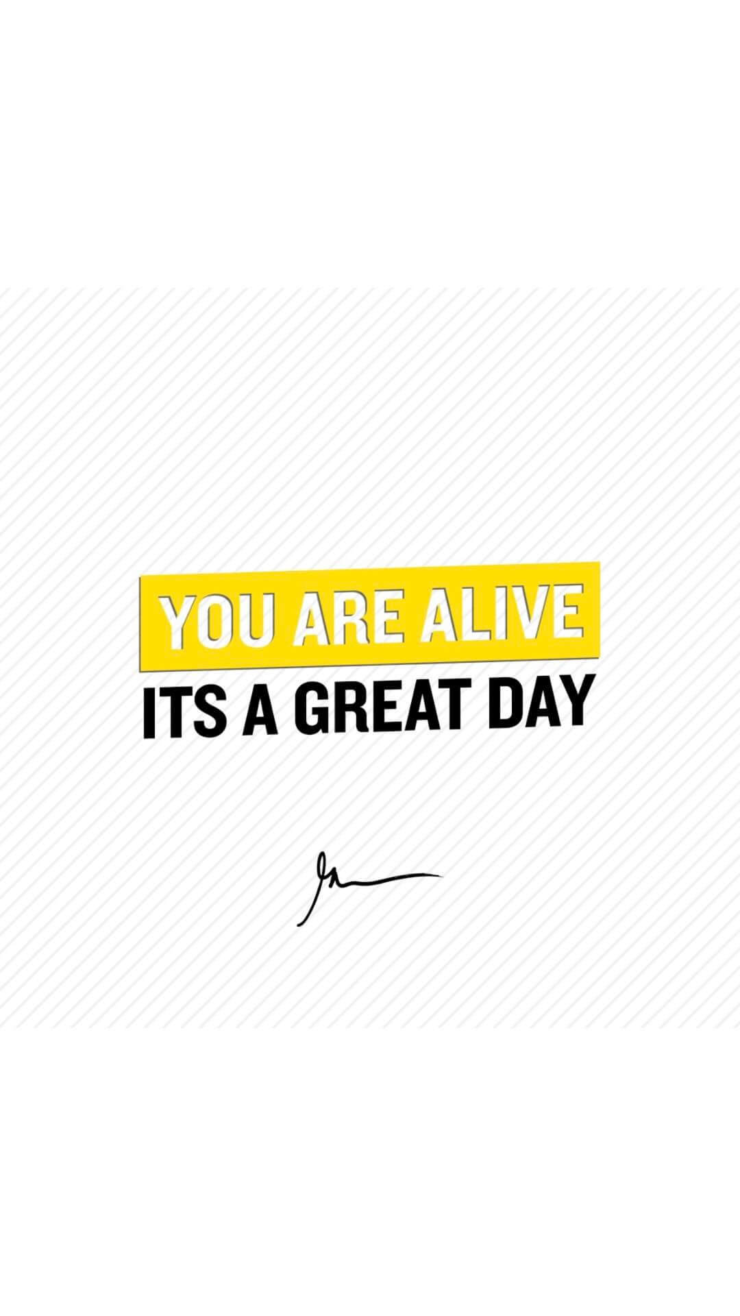 You Are Alive Its A Great Day