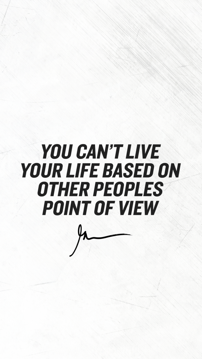 You can't live your life based on other peoples point of view