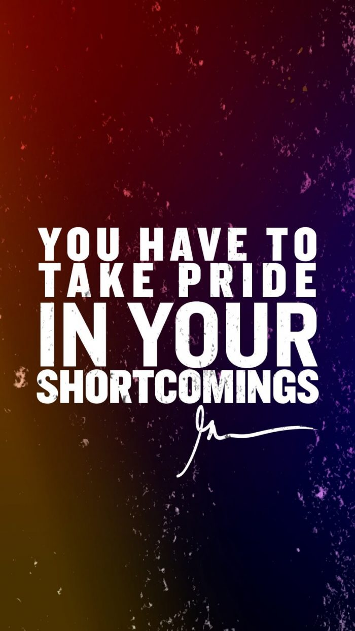You have to take pride in your shortcomings