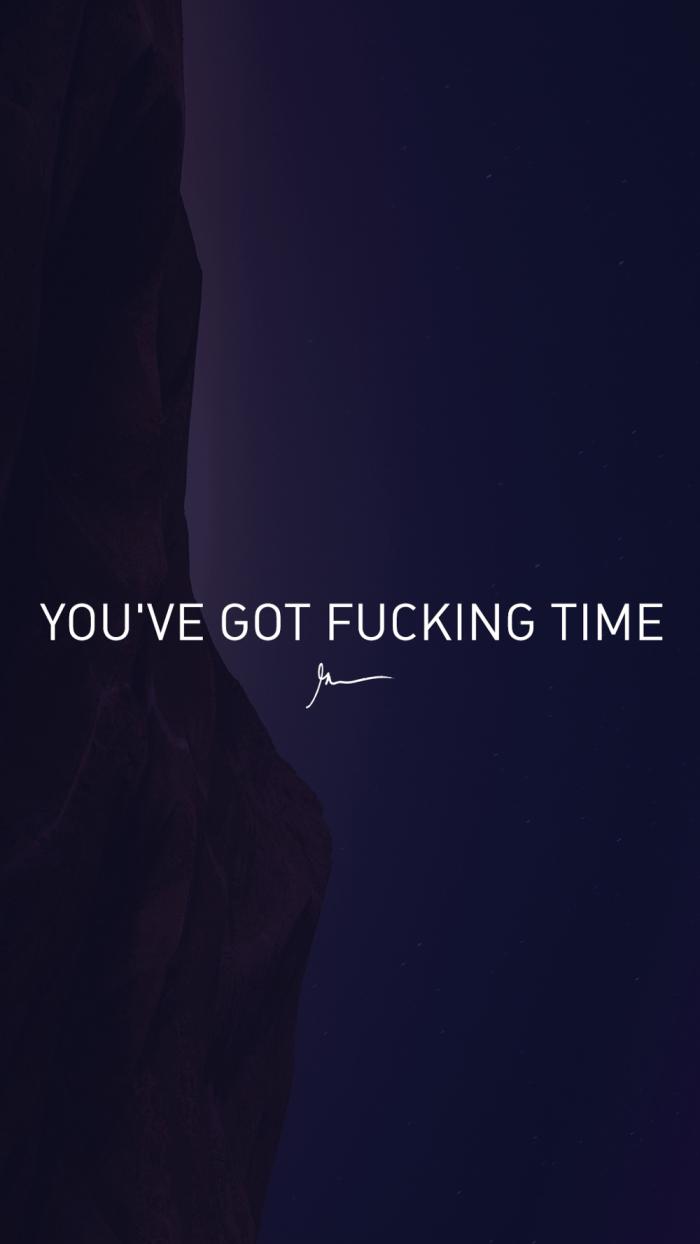 You've got fucking time