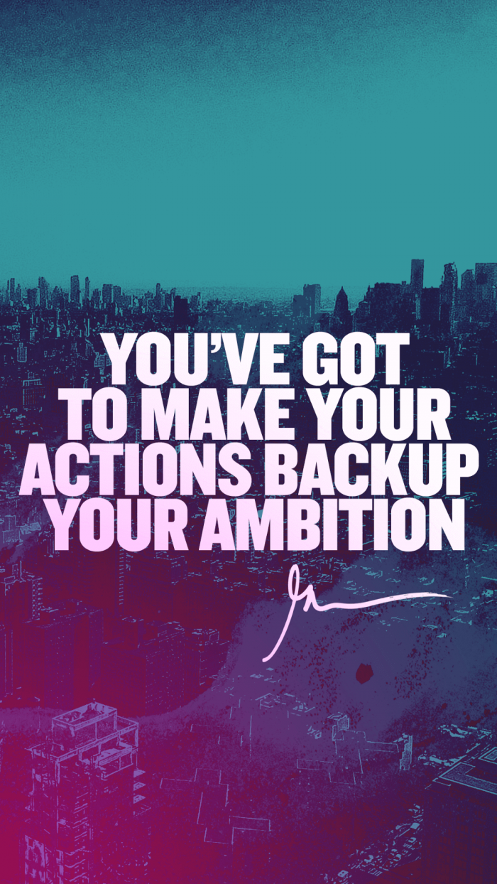 you've got to make your actions backup your ambition